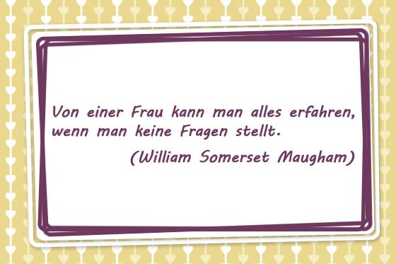 Von einer Frau kann man alles erfahren, wenn man keine Fragen stellt. William Somerset Maugham