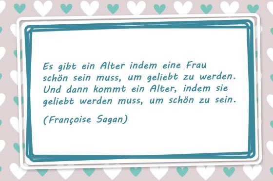 Es gibt ein Alter indem eine Frau schön sein muss, um geliebt zu werden. Und dann kommt ein Alter, indem sie geliebt werden muss, um schön zu sein. Françoise Sagan