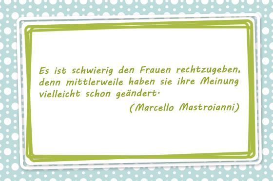 Es ist schwierig den Frauen rechtzugeben, denn mittlerweile haben sie ihre Meinung vielleicht schon geändert. Marcello Mastroianni