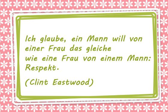 Ich glaube, ein Mann will von einer Frau das gleiche wie eine Frau von einem Mann: Respekt. Clint Eastwood